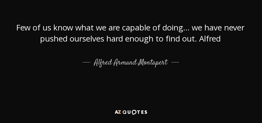 Few of us know what we are capable of doing... we have never pushed ourselves hard enough to find out. Alfred - Alfred Armand Montapert