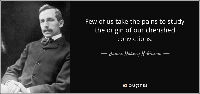 Few of us take the pains to study the origin of our cherished convictions. - James Harvey Robinson
