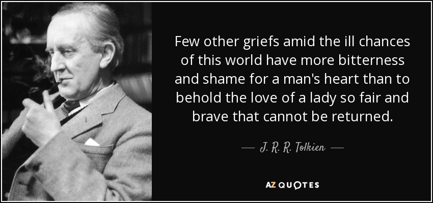 Few other griefs amid the ill chances of this world have more bitterness and shame for a man's heart than to behold the love of a lady so fair and brave that cannot be returned. - J. R. R. Tolkien