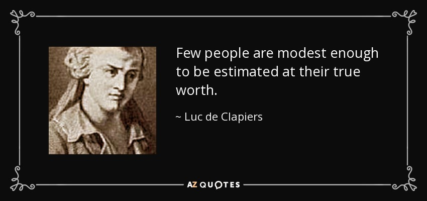 Few people are modest enough to be estimated at their true worth. - Luc de Clapiers