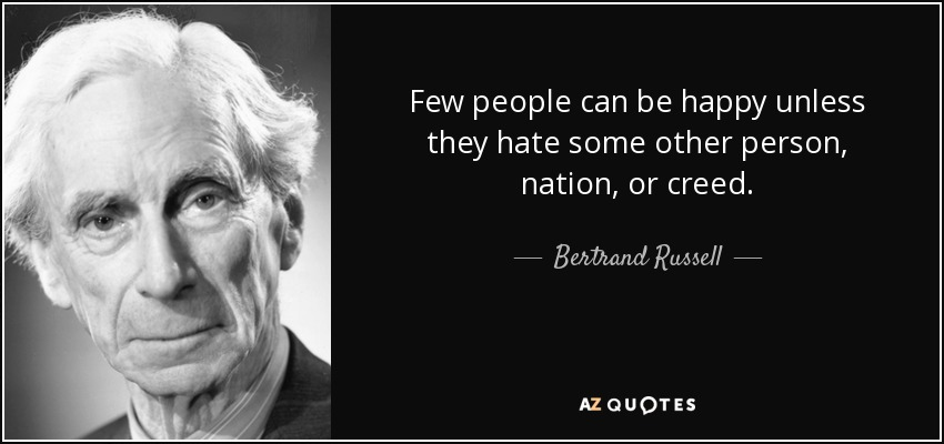 Few people can be happy unless they hate some other person, nation, or creed. - Bertrand Russell