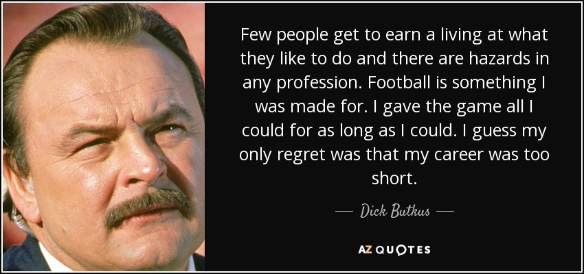 Few people get to earn a living at what they like to do and there are hazards in any profession. Football is something I was made for. I gave the game all I could for as long as I could. I guess my only regret was that my career was too short. - Dick Butkus