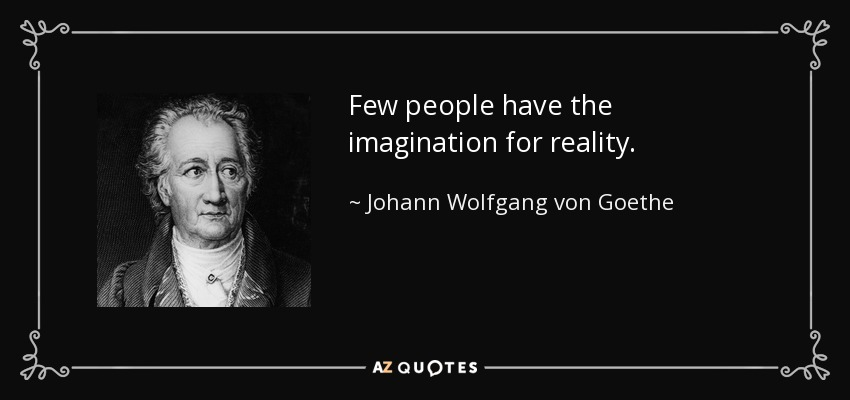 Few people have the imagination for reality. - Johann Wolfgang von Goethe
