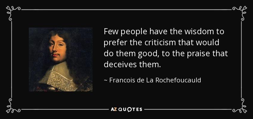 Few people have the wisdom to prefer the criticism that would do them good, to the praise that deceives them. - Francois de La Rochefoucauld