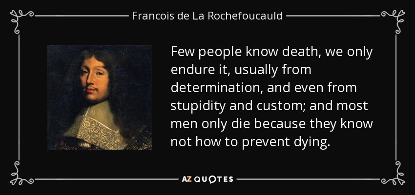 Few people know death, we only endure it, usually from determination, and even from stupidity and custom; and most men only die because they know not how to prevent dying. - Francois de La Rochefoucauld