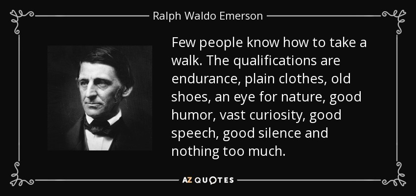 Few people know how to take a walk. The qualifications are endurance, plain clothes, old shoes, an eye for nature, good humor, vast curiosity, good speech, good silence and nothing too much. - Ralph Waldo Emerson