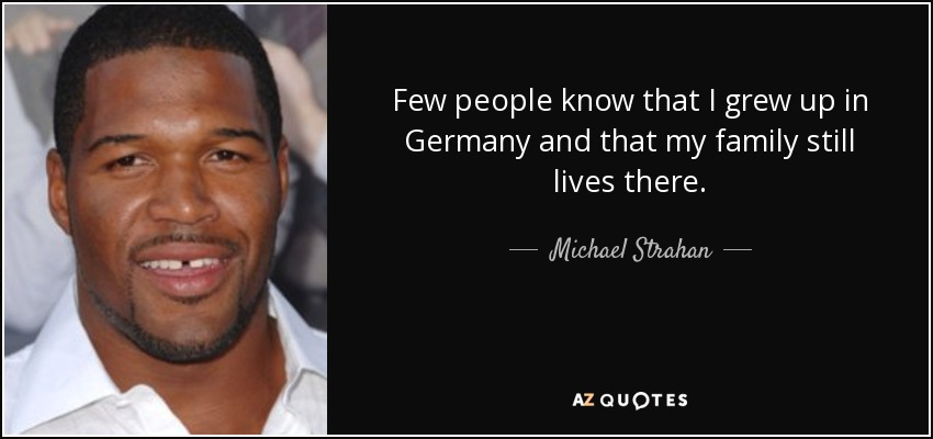 Few people know that I grew up in Germany and that my family still lives there. - Michael Strahan