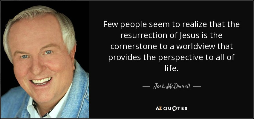 Few people seem to realize that the resurrection of Jesus is the cornerstone to a worldview that provides the perspective to all of life. - Josh McDowell