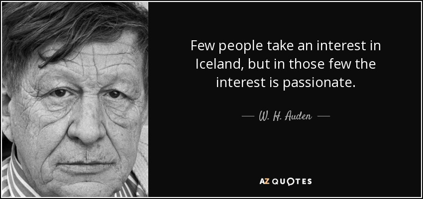 Few people take an interest in Iceland, but in those few the interest is passionate. - W. H. Auden
