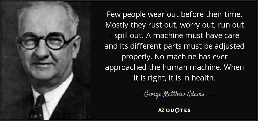 Few people wear out before their time. Mostly they rust out, worry out, run out - spill out. A machine must have care and its different parts must be adjusted properly. No machine has ever approached the human machine. When it is right, it is in health. - George Matthew Adams