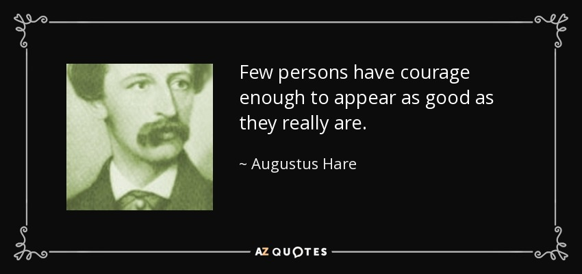 Few persons have courage enough to appear as good as they really are. - Augustus Hare
