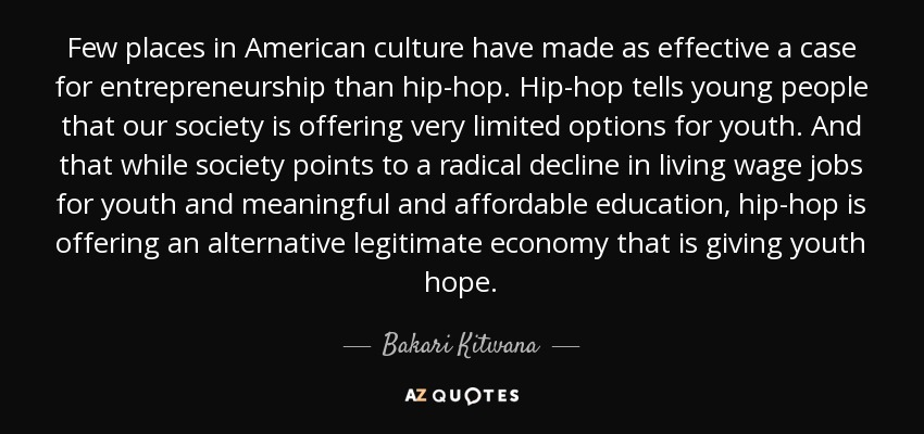 Few places in American culture have made as effective a case for entrepreneurship than hip-hop. Hip-hop tells young people that our society is offering very limited options for youth. And that while society points to a radical decline in living wage jobs for youth and meaningful and affordable education, hip-hop is offering an alternative legitimate economy that is giving youth hope. - Bakari Kitwana