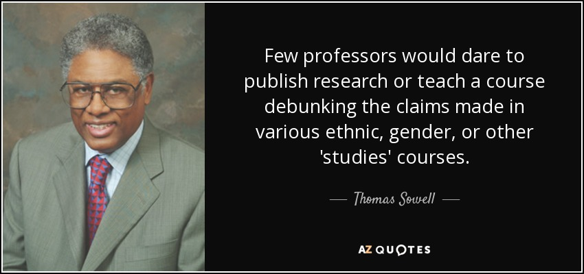 Few professors would dare to publish research or teach a course debunking the claims made in various ethnic, gender, or other 'studies' courses. - Thomas Sowell