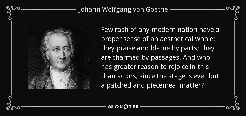 Few rash of any modern nation have a proper sense of an aesthetical whole; they praise and blame by parts; they are charmed by passages. And who has greater reason to rejoice in this than actors, since the stage is ever but a patched and piecemeal matter? - Johann Wolfgang von Goethe