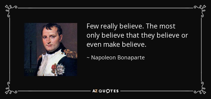 Few really believe. The most only believe that they believe or even make believe. - Napoleon Bonaparte