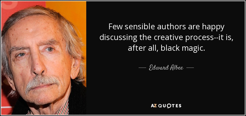 Few sensible authors are happy discussing the creative process--it is, after all, black magic. - Edward Albee
