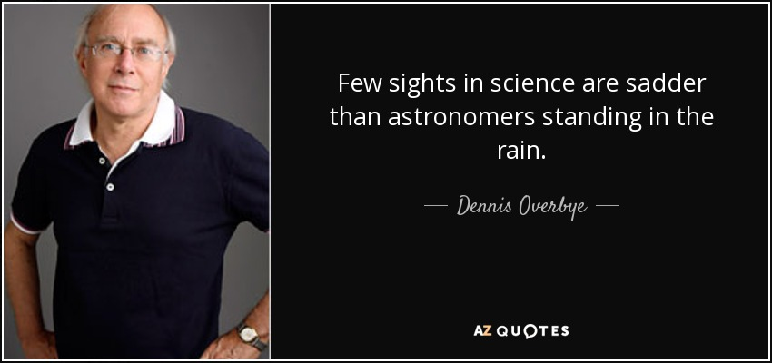 Few sights in science are sadder than astronomers standing in the rain. - Dennis Overbye
