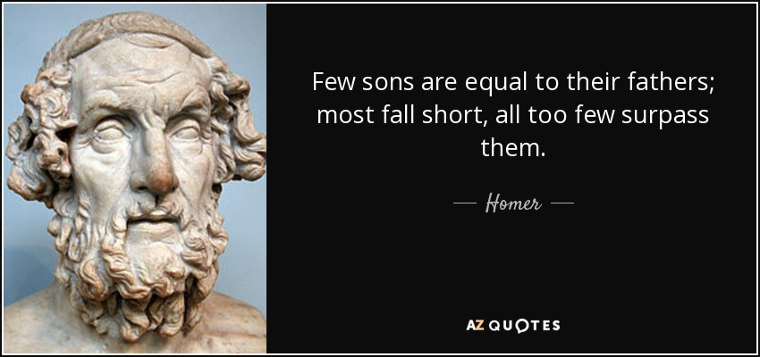 Few sons are equal to their fathers; most fall short, all too few surpass them. - Homer