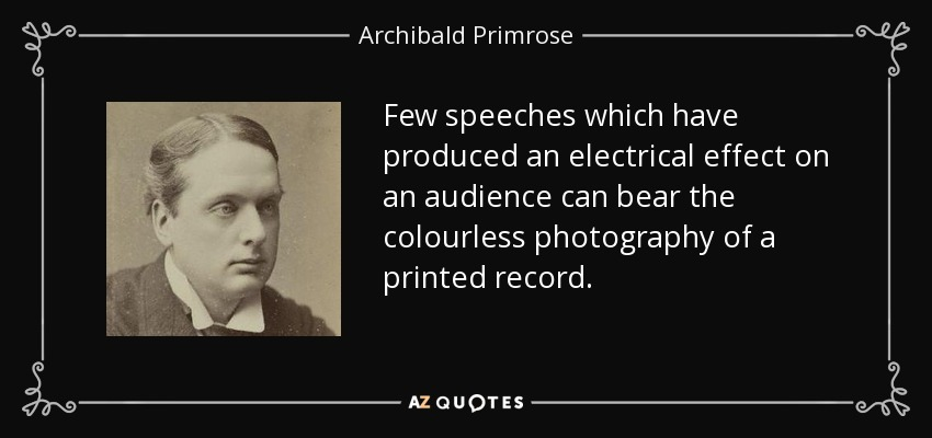 Few speeches which have produced an electrical effect on an audience can bear the colourless photography of a printed record. - Archibald Primrose, 5th Earl of Rosebery