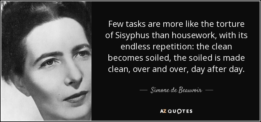 Few tasks are more like the torture of Sisyphus than housework, with its endless repetition: the clean becomes soiled, the soiled is made clean, over and over, day after day. - Simone de Beauvoir