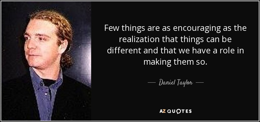 Few things are as encouraging as the realization that things can be different and that we have a role in making them so. - Daniel Taylor