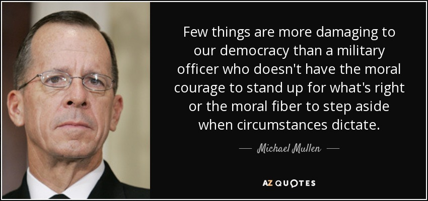 Few things are more damaging to our democracy than a military officer who doesn't have the moral courage to stand up for what's right or the moral fiber to step aside when circumstances dictate. - Michael Mullen