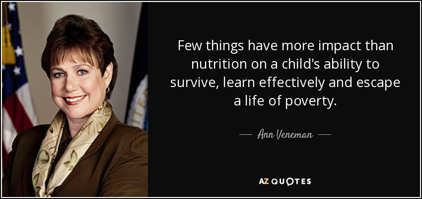 Few things have more impact than nutrition on a child's ability to survive, learn effectively and escape a life of poverty. - Ann Veneman