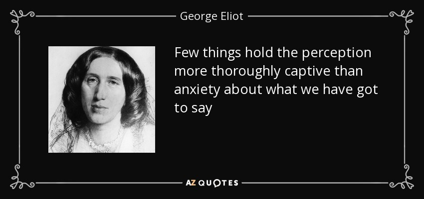Few things hold the perception more thoroughly captive than anxiety about what we have got to say - George Eliot