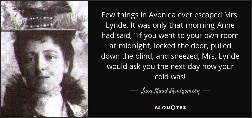 Few things in Avonlea ever escaped Mrs. Lynde. It was only that morning Anne had said,