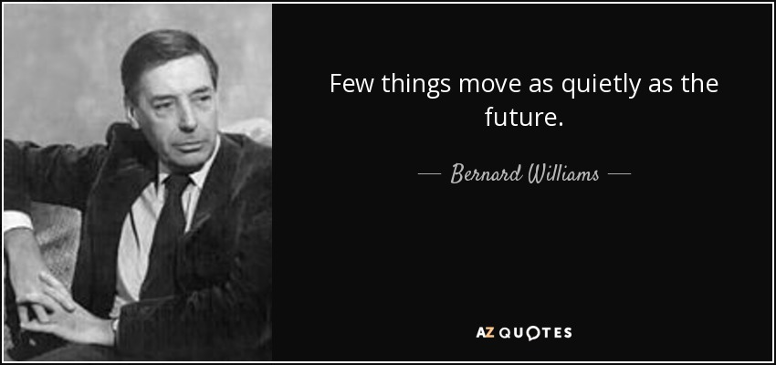 Few things move as quietly as the future. - Bernard Williams