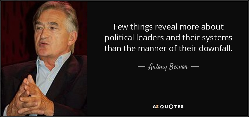 Few things reveal more about political leaders and their systems than the manner of their downfall. - Antony Beevor