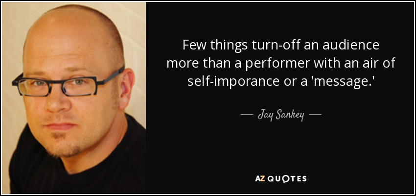Few things turn-off an audience more than a performer with an air of self-imporance or a 'message.' - Jay Sankey