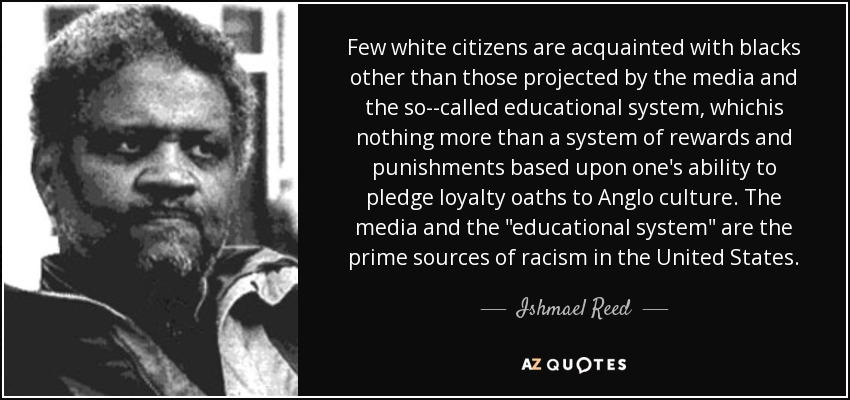 Few white citizens are acquainted with blacks other than those projected by the media and the so--called educational system, whichis nothing more than a system of rewards and punishments based upon one's ability to pledge loyalty oaths to Anglo culture. The media and the
