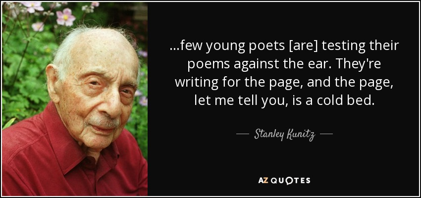 ...few young poets [are] testing their poems against the ear. They're writing for the page, and the page, let me tell you, is a cold bed. - Stanley Kunitz