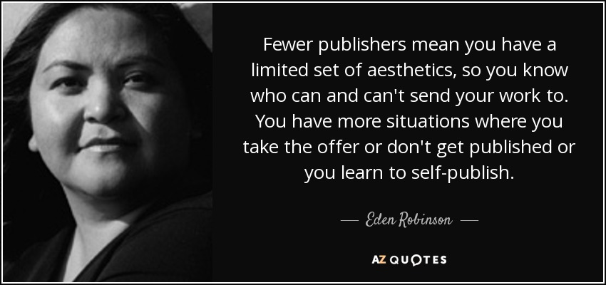 Fewer publishers mean you have a limited set of aesthetics, so you know who can and can't send your work to. You have more situations where you take the offer or don't get published or you learn to self-publish. - Eden Robinson