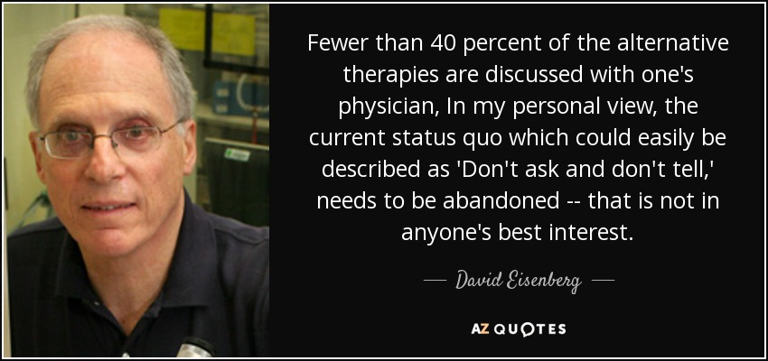 Fewer than 40 percent of the alternative therapies are discussed with one's physician, In my personal view, the current status quo which could easily be described as 'Don't ask and don't tell,' needs to be abandoned -- that is not in anyone's best interest. - David Eisenberg