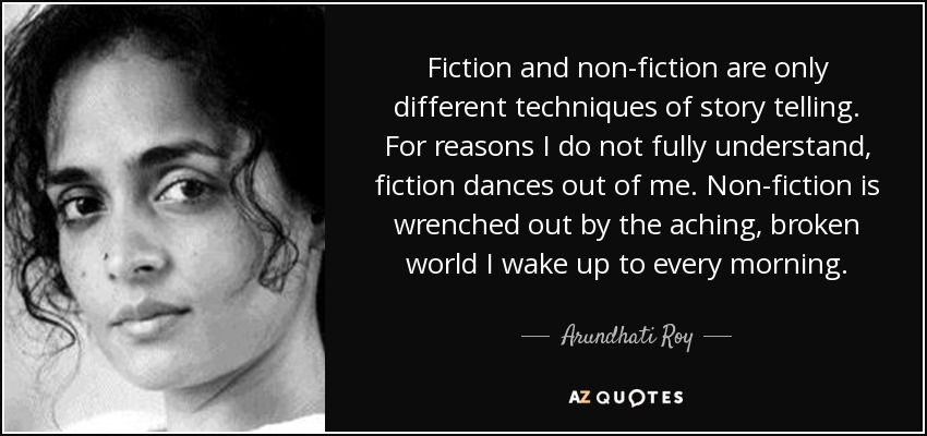 Fiction and non-fiction are only different techniques of story telling. For reasons I do not fully understand, fiction dances out of me. Non-fiction is wrenched out by the aching, broken world I wake up to every morning. - Arundhati Roy