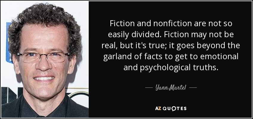 Fiction and nonfiction are not so easily divided. Fiction may not be real, but it's true; it goes beyond the garland of facts to get to emotional and psychological truths. - Yann Martel