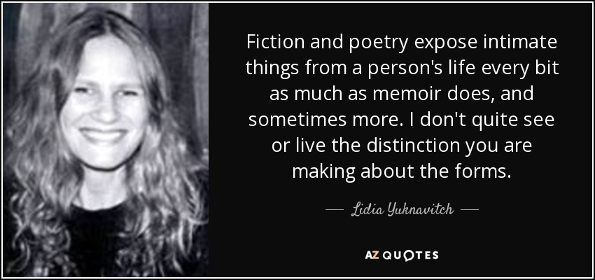 Fiction and poetry expose intimate things from a person's life every bit as much as memoir does, and sometimes more. I don't quite see or live the distinction you are making about the forms. - Lidia Yuknavitch