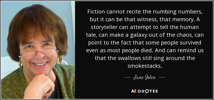 Fiction cannot recite the numbing numbers, but it can be that witness, that memory. A storyteller can attempt to tell the human tale, can make a galaxy out of the chaos, can point to the fact that some people survived even as most people died. And can remind us that the swallows still sing around the smokestacks. - Jane Yolen