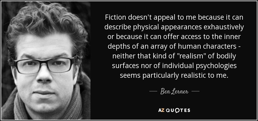 Fiction doesn't appeal to me because it can describe physical appearances exhaustively or because it can offer access to the inner depths of an array of human characters - neither that kind of