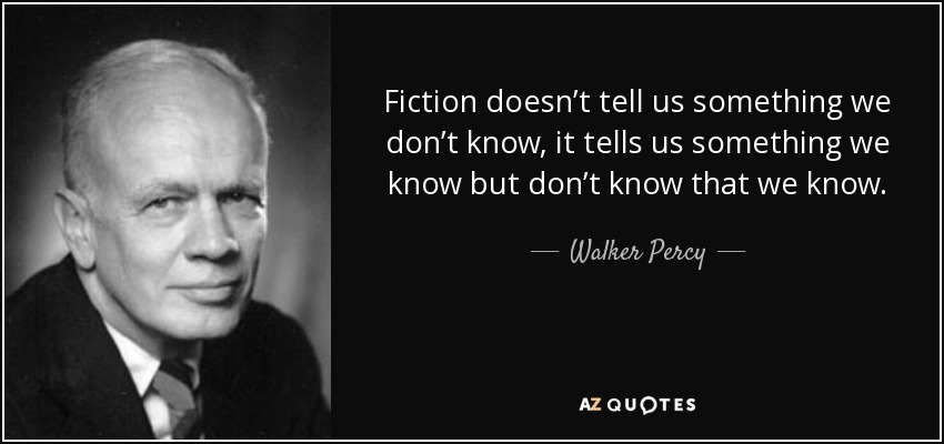 Fiction doesn't tell us something we don't know, it tells us something we know but don't know that we know. - Walker Percy