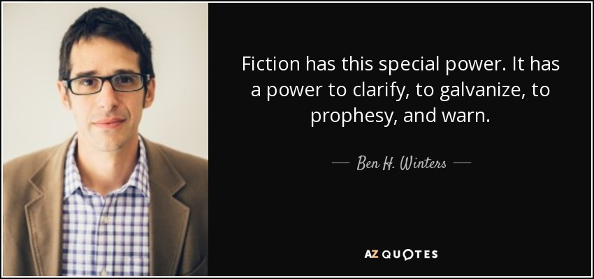 Fiction has this special power. It has a power to clarify, to galvanize, to prophesy, and warn. - Ben H. Winters