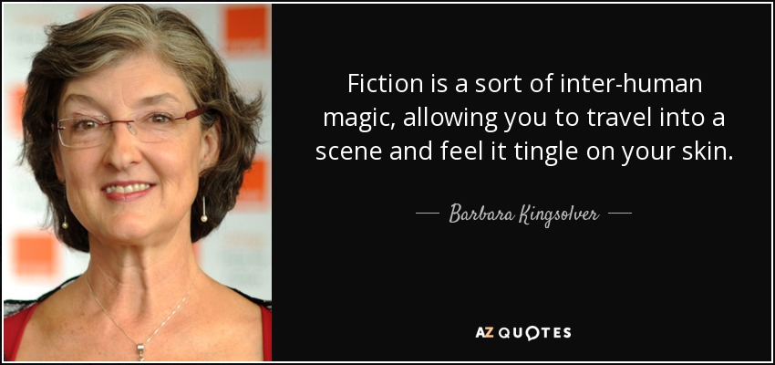Fiction is a sort of inter-human magic, allowing you to travel into a scene and feel it tingle on your skin... - Barbara Kingsolver