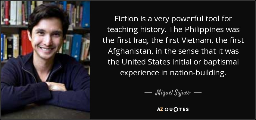 Fiction is a very powerful tool for teaching history. The Philippines was the first Iraq, the first Vietnam, the first Afghanistan, in the sense that it was the United States initial or baptismal experience in nation-building. - Miguel Syjuco