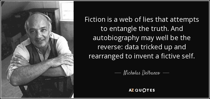 Fiction is a web of lies that attempts to entangle the truth. And autobiography may well be the reverse: data tricked up and rearranged to invent a fictive self. - Nicholas Delbanco