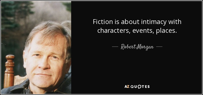 Fiction is about intimacy with characters, events, places. - Robert Morgan