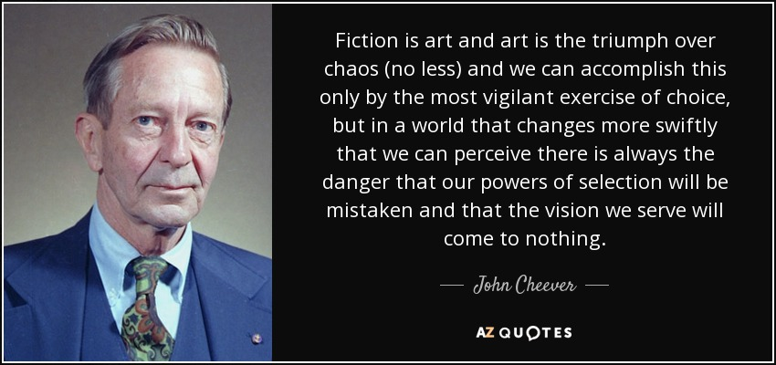 Fiction is art and art is the triumph over chaos (no less) and we can accomplish this only by the most vigilant exercise of choice, but in a world that changes more swiftly that we can perceive there is always the danger that our powers of selection will be mistaken and that the vision we serve will come to nothing. - John Cheever