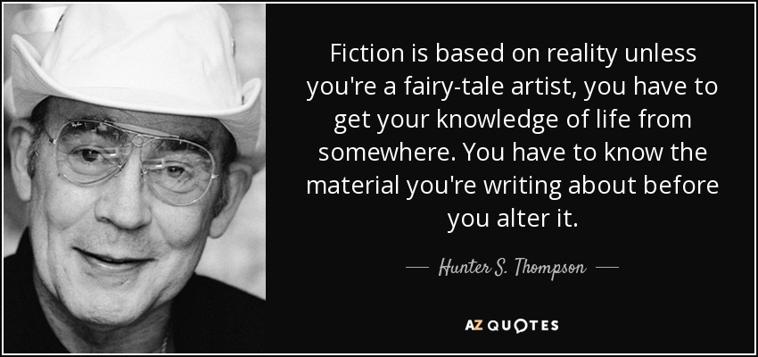 Fiction is based on reality unless you're a fairy-tale artist, you have to get your knowledge of life from somewhere. You have to know the material you're writing about before you alter it. - Hunter S. Thompson