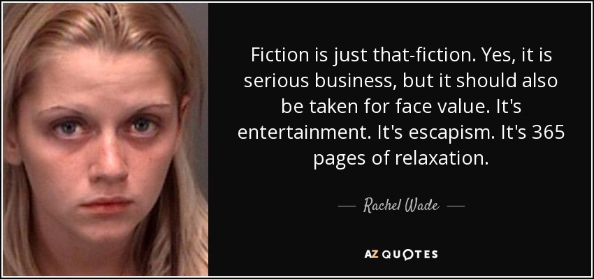 Fiction is just that-fiction. Yes, it is serious business, but it should also be taken for face value. It's entertainment. It's escapism. It's 365 pages of relaxation. - Rachel Wade